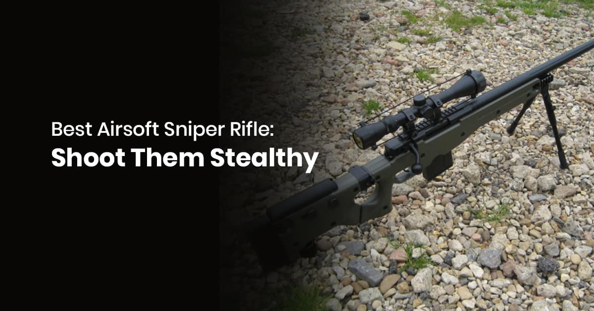 Best Airsoft Sniper Rifle: Shoot Them Stealthy