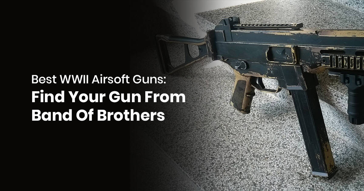 Best WWII Airsoft Guns: Find Your Gun From Band Of Brothers