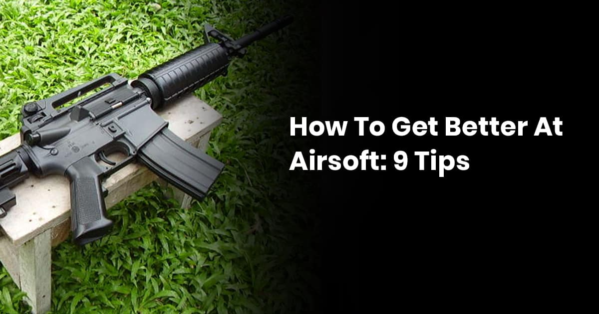 How To Get Better At Airsoft: 9 Tips