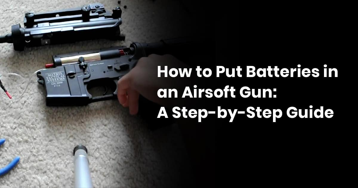 How to Put Batteries in an Airsoft Gun: A Step-by-Step Guide
