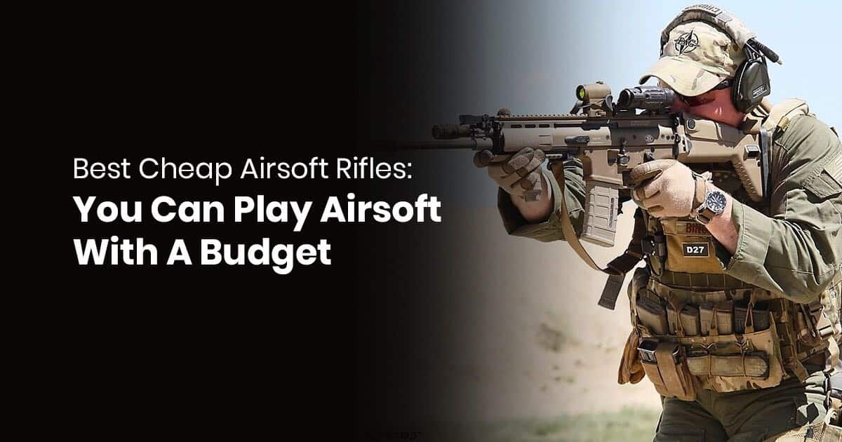 Best Cheap Airsoft Guns: You Can Play Airsoft On A Budget