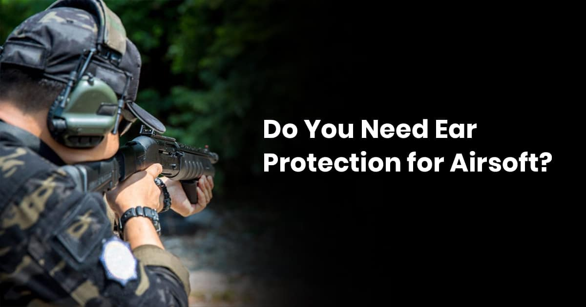 Do You Need Ear Protection For Airsoft?