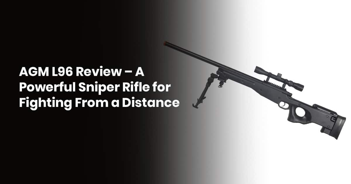 AGM L96 Review – A Powerful Sniper Rifle For Fighting From A Distance